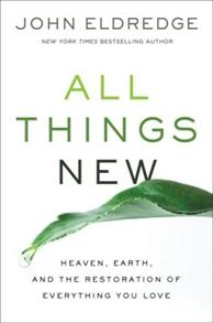 All Things New: Heaven, Earth, and the Restoration of Everything You Love -